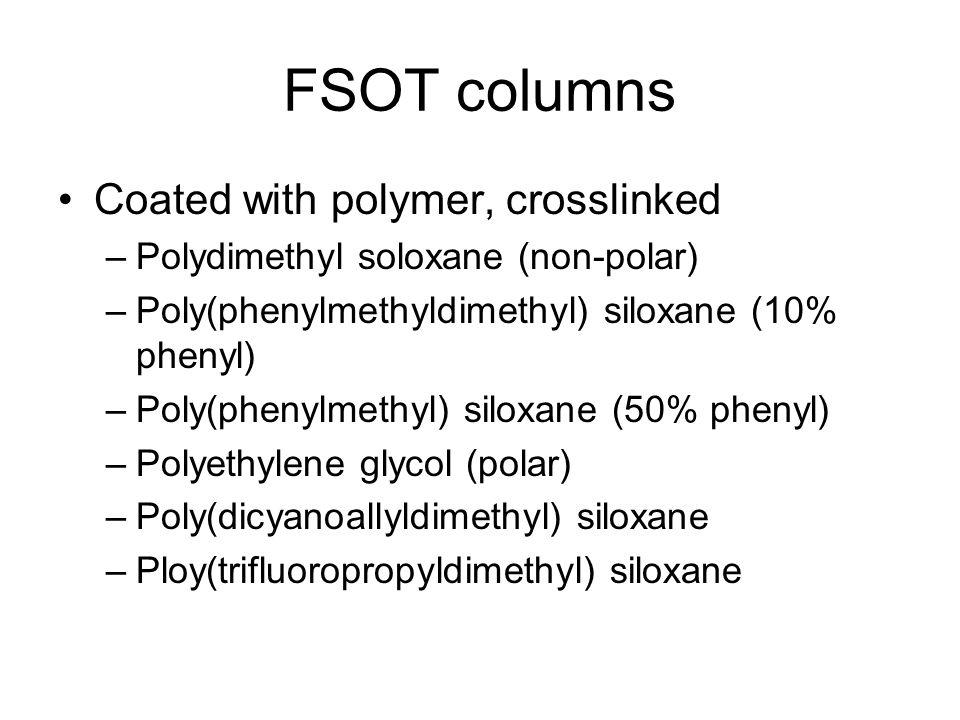 FSOT columns Coated with polymer, crosslinked –Polydimethyl soloxane (non-polar) –Poly(phenylmethyldimethyl) siloxane (10% phenyl) –Poly(phenylmethyl)