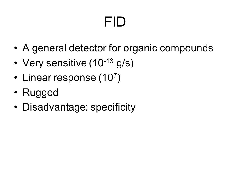 FID A general detector for organic compounds Very sensitive (10 -13 g/s) Linear response (10 7 ) Rugged Disadvantage: specificity