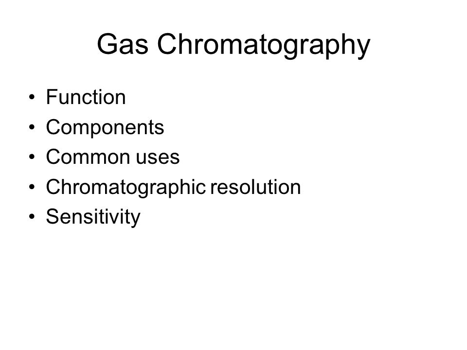 Gas Chromatography Function Components Common uses Chromatographic resolution Sensitivity