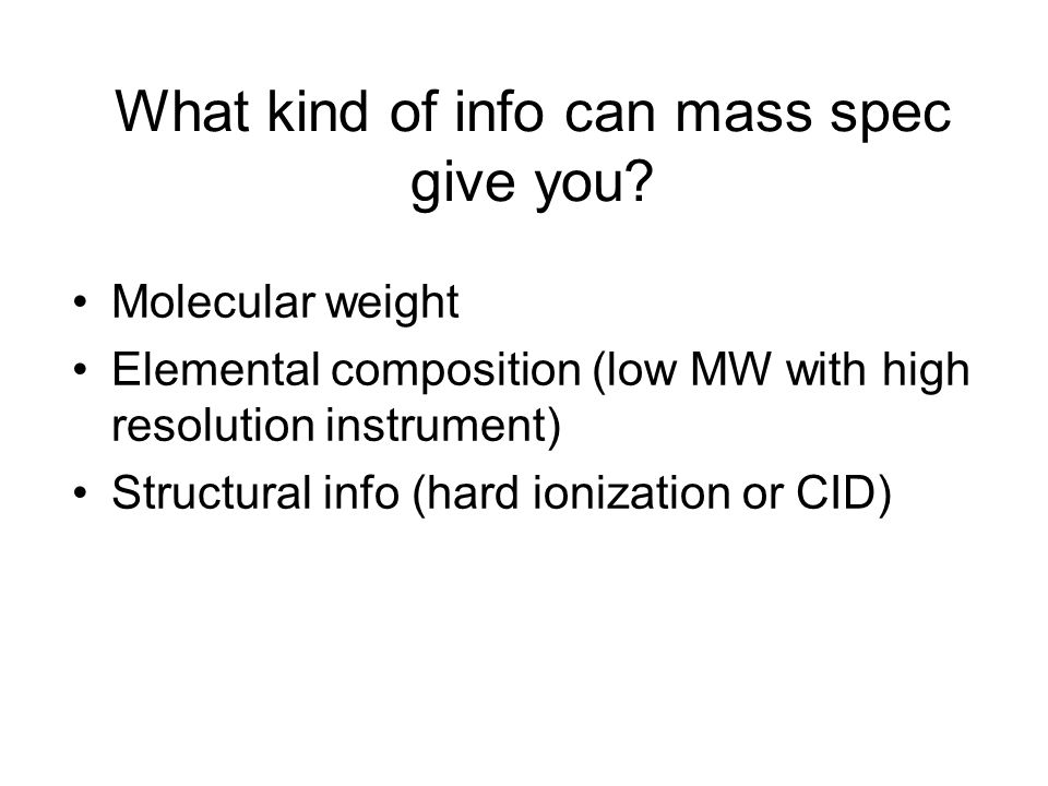 What kind of info can mass spec give you? Molecular weight Elemental composition (low MW with high resolution instrument) Structural info (hard ioniza