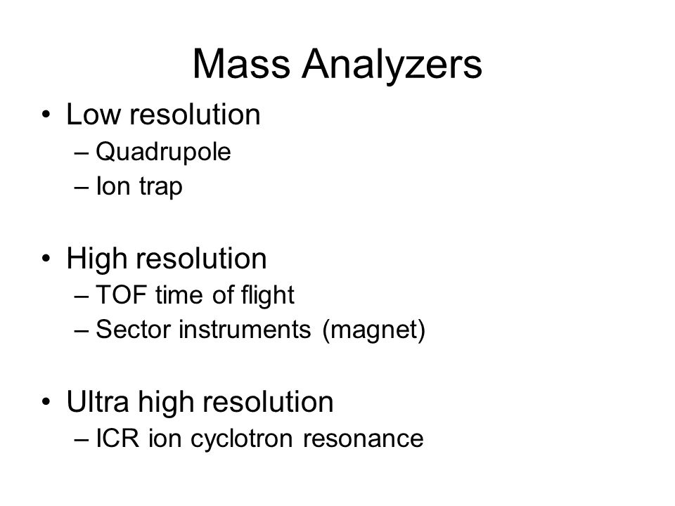 Mass Analyzers Low resolution –Quadrupole –Ion trap High resolution –TOF time of flight –Sector instruments (magnet) Ultra high resolution –ICR ion cy