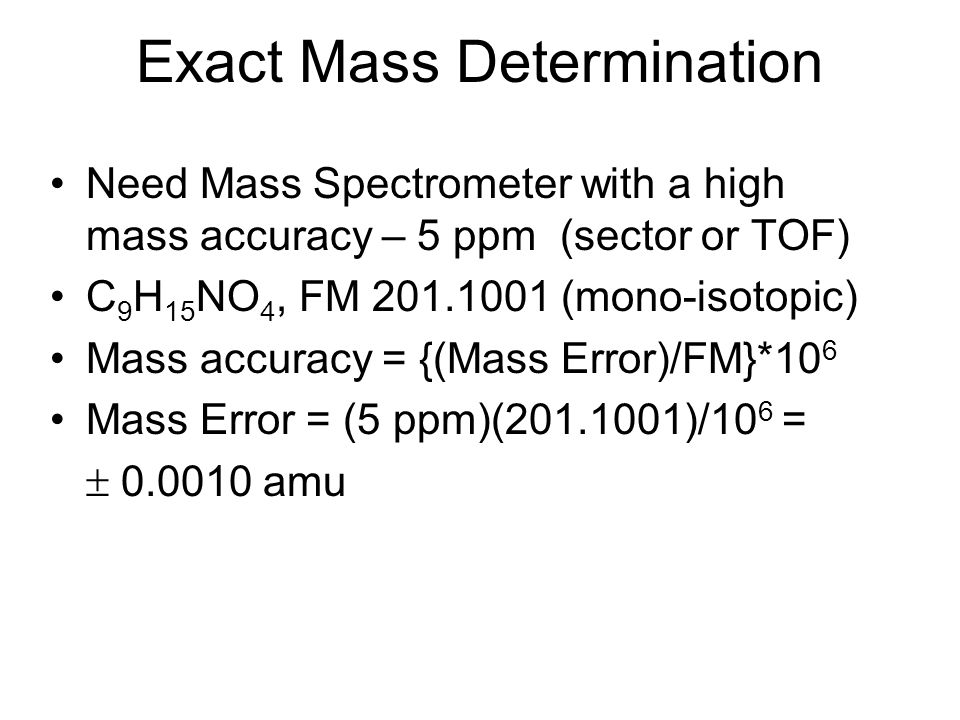 Exact Mass Determination Need Mass Spectrometer with a high mass accuracy – 5 ppm (sector or TOF) C 9 H 15 NO 4, FM 201.1001 (mono-isotopic) Mass accu