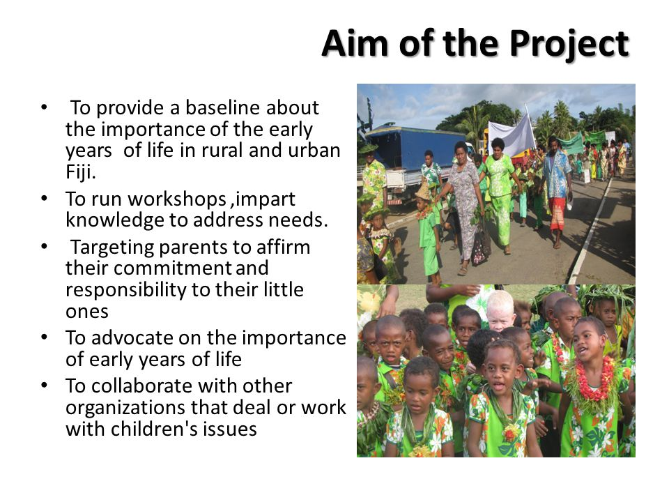 Aim of the Project To provide a baseline about the importance of the early years of life in rural and urban Fiji. To run workshops,impart knowledge to