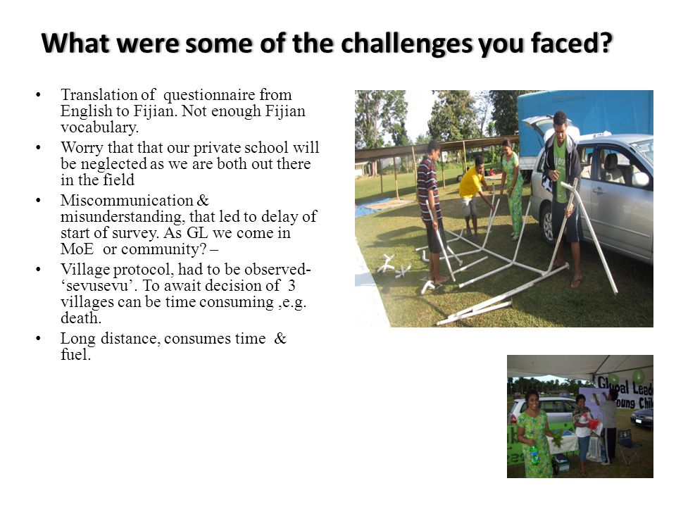What were some of the challenges you faced?What were some of the challenges you faced? Translation of questionnaire from English to Fijian. Not enough