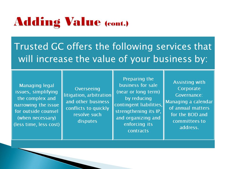 Trusted GC offers the following services that will increase the value of your business by: Managing legal issues, simplifying the complex and narrowing the issue for outside counsel (when necessary) (less time, less cost) Overseeing litigation, arbitration and other business conflicts to quickly resolve such disputes Preparing the business for sale (near or long term) by reducing contingent liabilities, strengthening its IP, and organizing and enforcing its contracts Assisting with Corporate Governance: Managing a calendar of annual matters for the BOD and committees to address.