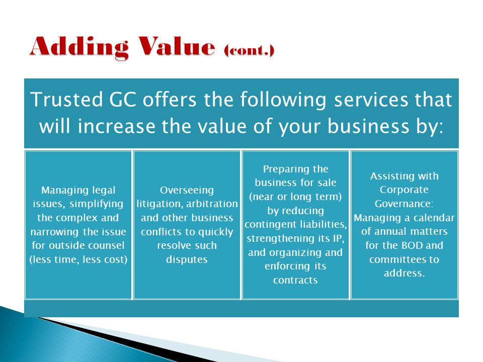Trusted GC offers the following services that will increase the value of your business by: Managing legal issues, simplifying the complex and narrowing the issue for outside counsel (less time, less cost) Overseeing litigation, arbitration and other business conflicts to quickly resolve such disputes Preparing the business for sale (near or long term) by reducing contingent liabilities, strengthening its IP, and organizing and enforcing its contracts Assisting with Corporate Governance: Managing a calendar of annual matters for the BOD and committees to address.