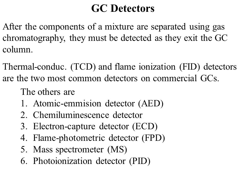 GC Detectors After the components of a mixture are separated using gas chromatography, they must be detected as they exit the GC column. Thermal-condu