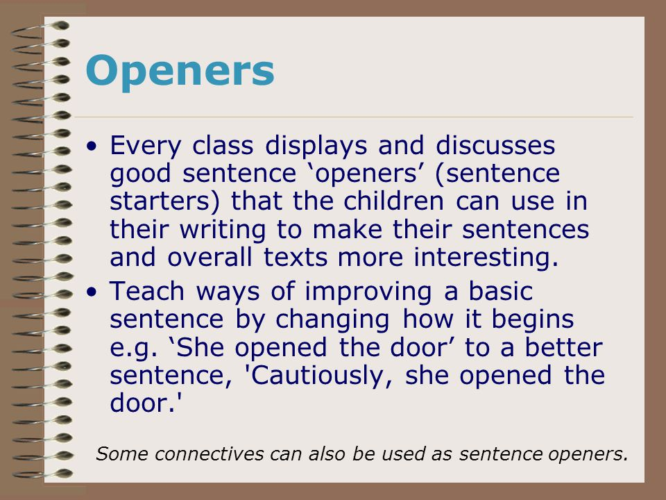 Openers Every class displays and discusses good sentence 'openers' (sentence starters) that the children can use in their writing to make their sentences and overall texts more interesting.