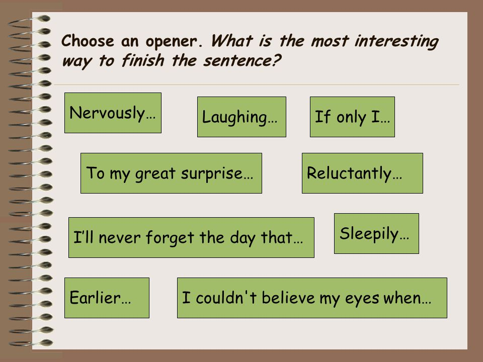 Choose an opener. What is the most interesting way to finish the sentence.