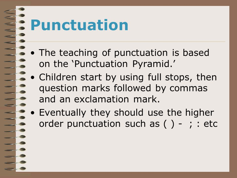 Punctuation The teaching of punctuation is based on the 'Punctuation Pyramid.' Children start by using full stops, then question marks followed by commas and an exclamation mark.