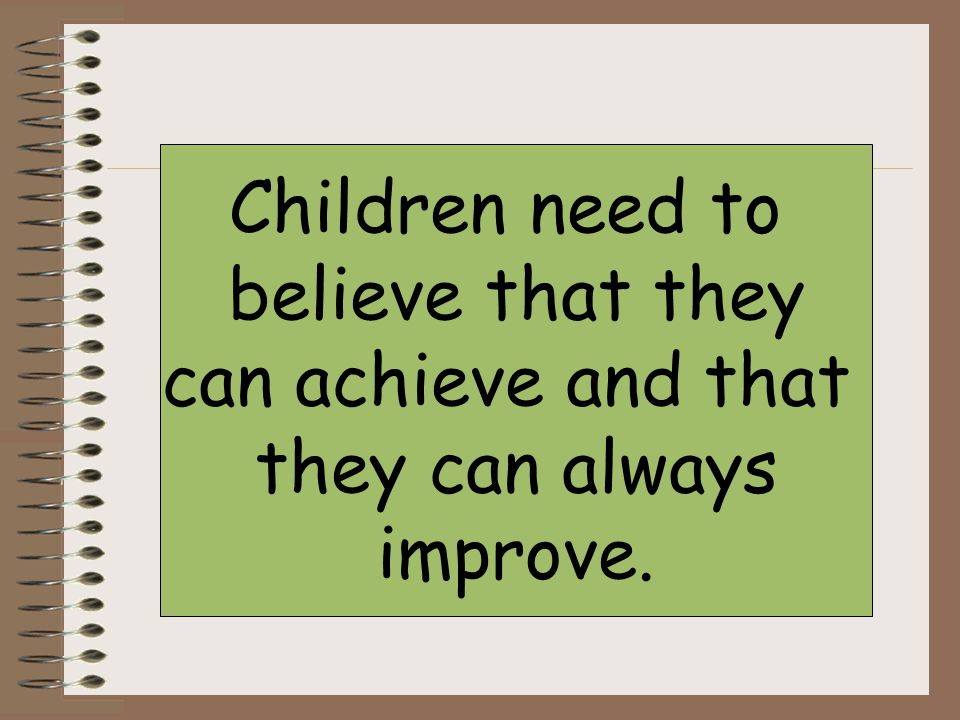 Children need to believe that they can achieve and that they can always improve.
