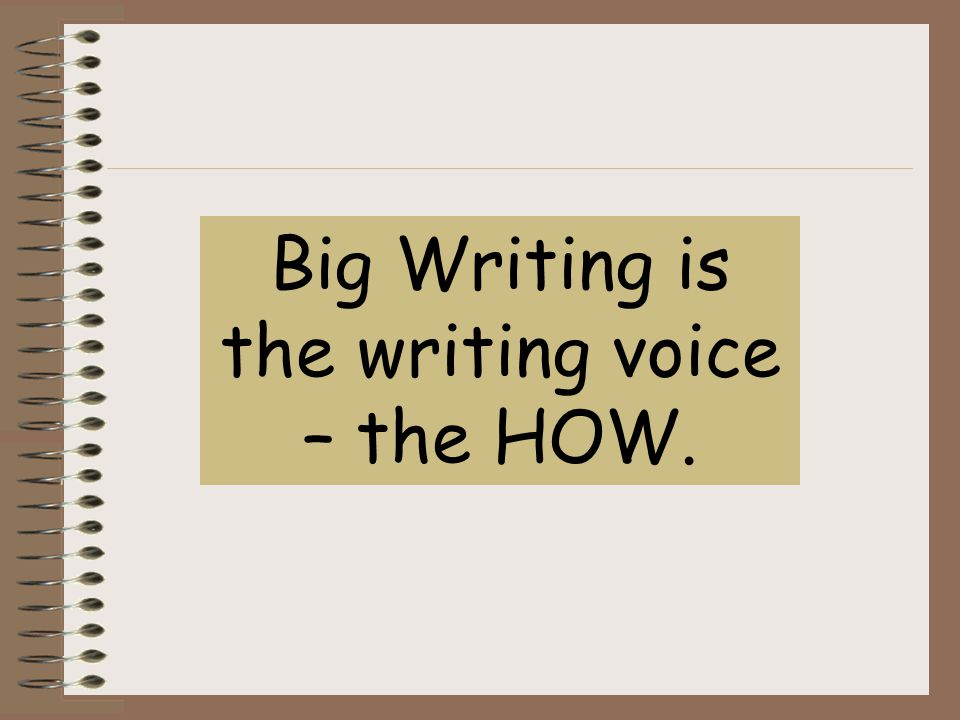 Big Writing is the writing voice – the HOW.