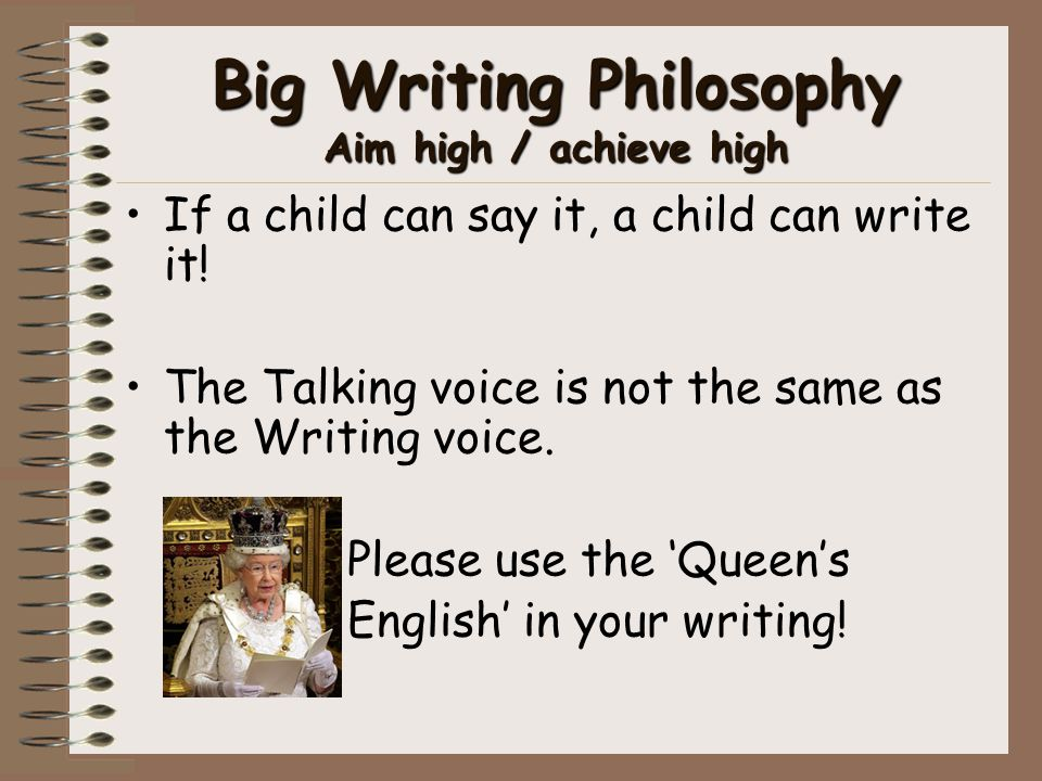 Big Writing Philosophy Aim high / achieve high If a child can say it, a child can write it.