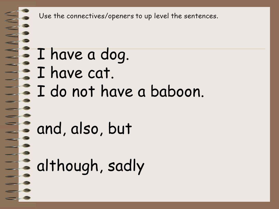 I have a dog. I have cat. I do not have a baboon.