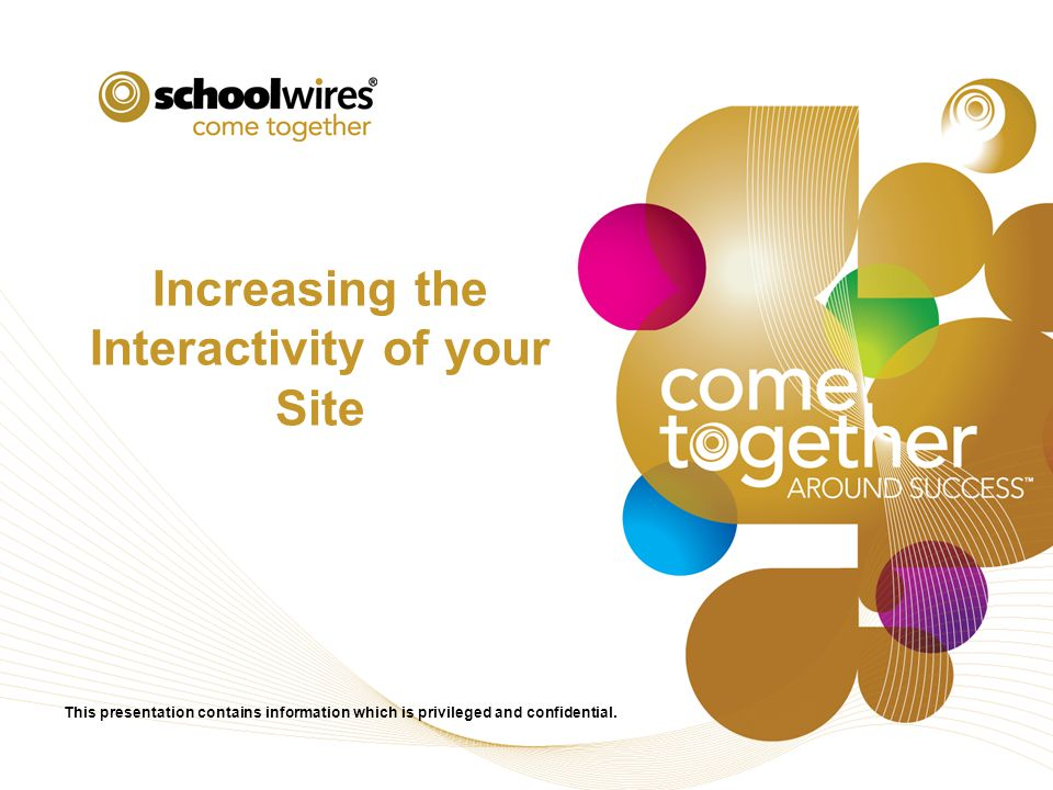 Increasing the Interactivity of your Site This presentation contains information which is privileged and confidential.