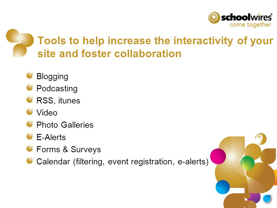 Tools to help increase the interactivity of your site and foster collaboration Blogging Podcasting RSS, itunes Video Photo Galleries E-Alerts Forms & Surveys Calendar (filtering, event registration, e-alerts)