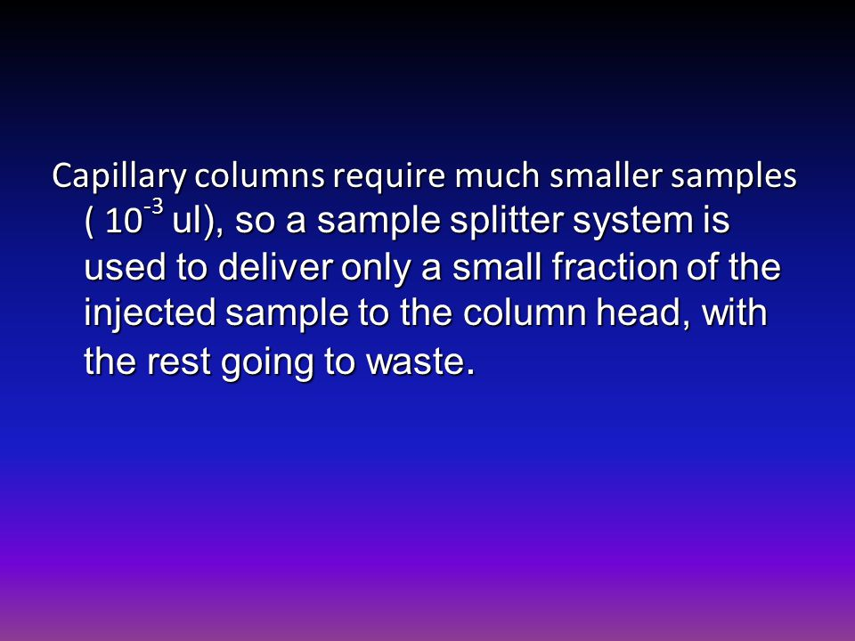 Capillary columns require much smaller samples ( 10 -3 ul), so a sample splitter system is used to deliver only a small fraction of the injected sampl