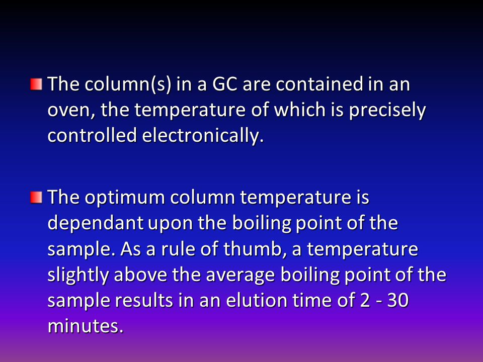 The column(s) in a GC are contained in an oven, the temperature of which is precisely controlled electronically. The optimum column temperature is dep