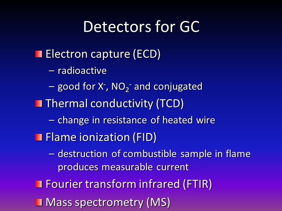 Detectors for GC Electron capture (ECD) –radioactive –good for X -, NO 2 - and conjugated Thermal conductivity (TCD) –change in resistance of heated w