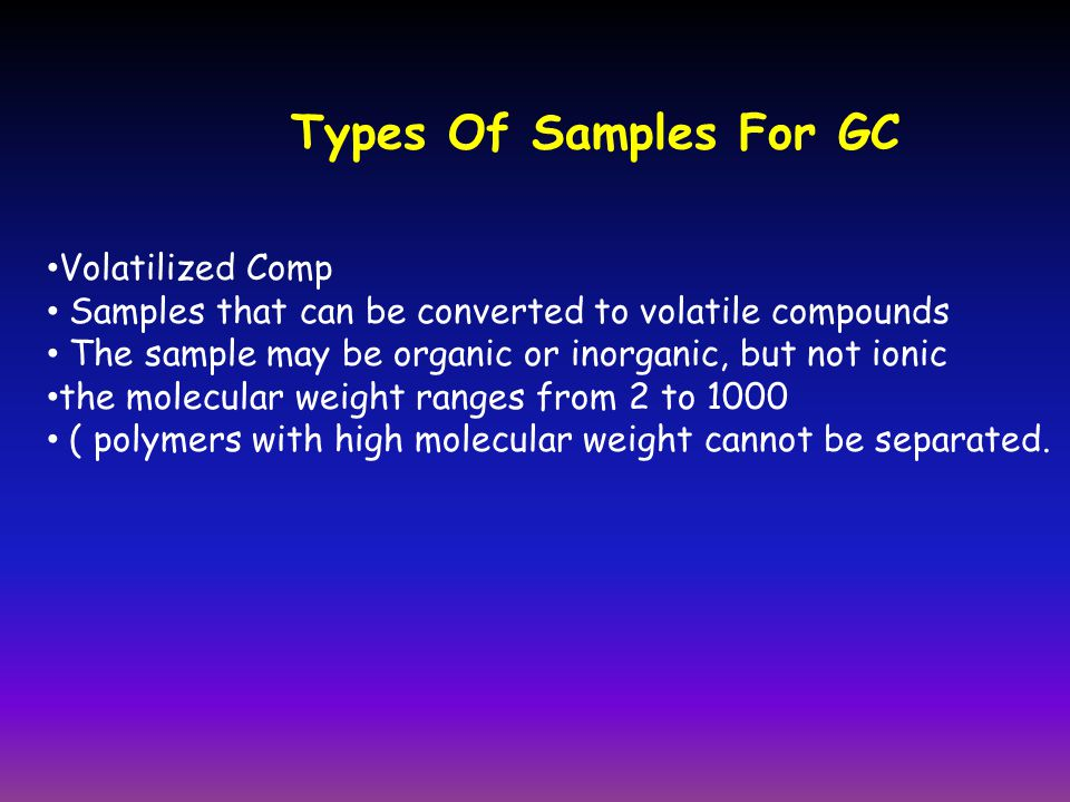 Types Of Samples For GC Volatilized Comp Samples that can be converted to volatile compounds The sample may be organic or inorganic, but not ionic the