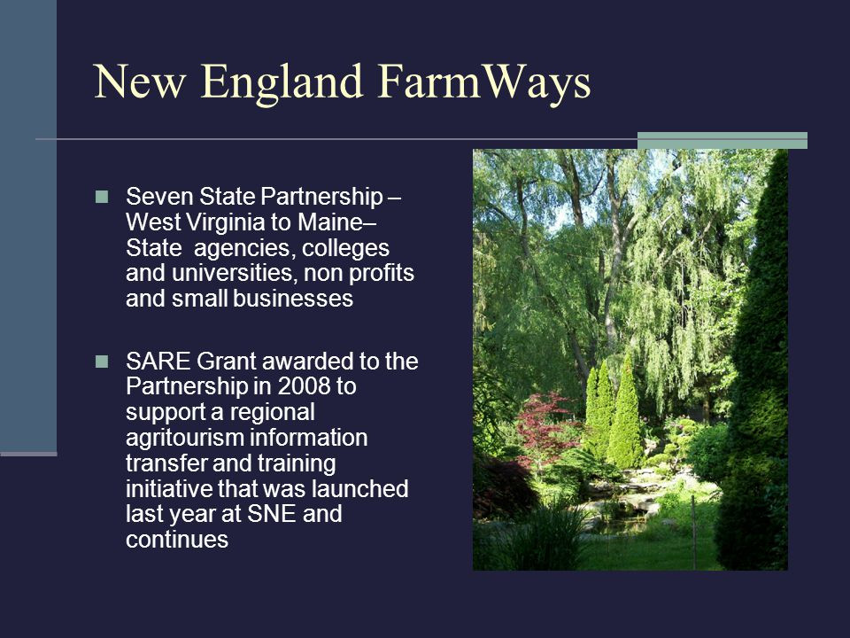 New England FarmWays Seven State Partnership – West Virginia to Maine– State agencies, colleges and universities, non profits and small businesses SARE Grant awarded to the Partnership in 2008 to support a regional agritourism information transfer and training initiative that was launched last year at SNE and continues