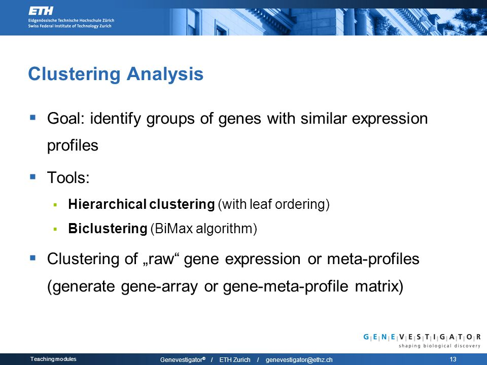 "Teaching modules Genevestigator ® / ETH Zurich / genevestigator@ethz.ch 13 Clustering Analysis  Goal: identify groups of genes with similar expression profiles  Tools:  Hierarchical clustering (with leaf ordering)  Biclustering (BiMax algorithm)  Clustering of ""raw gene expression or meta-profiles (generate gene-array or gene-meta-profile matrix)"