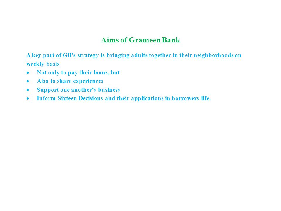 Aims of Grameen Bank A key part of GB's strategy is bringing adults together in their neighborhoods on weekly basis  Not only to pay their loans, but  Also to share experiences  Support one another's business  Inform Sixteen Decisions and their applications in borrowers life.