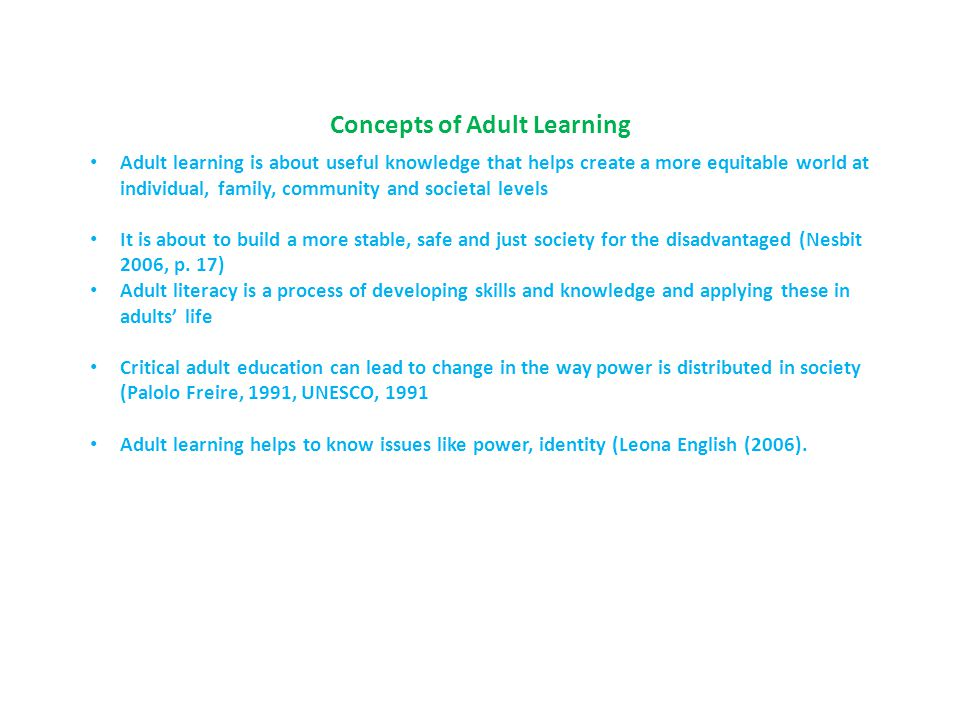 Concepts of Adult Learning Adult learning is about useful knowledge that helps create a more equitable world at individual, family, community and soci