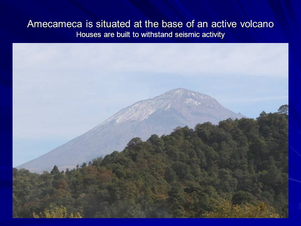 Amecameca is situated at the base of an active volcano Houses are built to withstand seismic activity