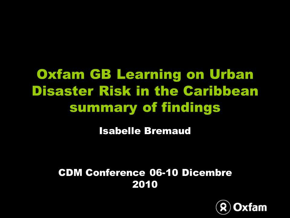 Oxfam GB Learning on Urban Disaster Risk in the Caribbean summary of findings Isabelle Bremaud CDM Conference 06-10 Dicembre 2010