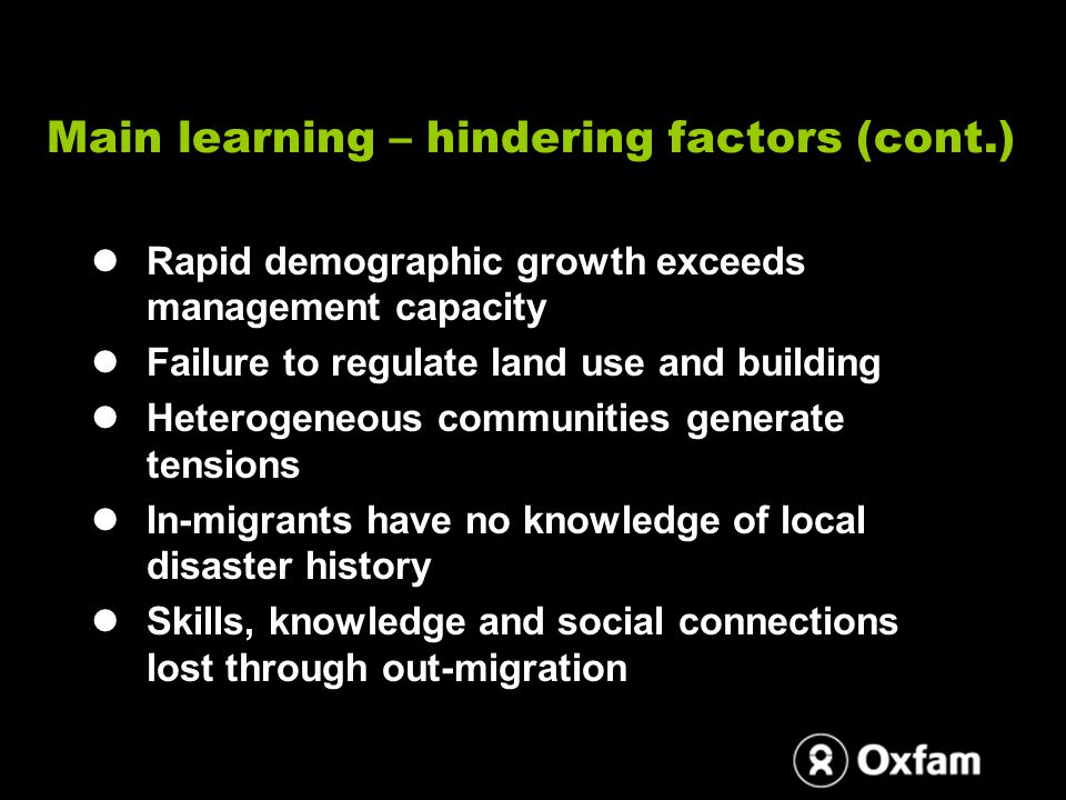 Main learning – hindering factors (cont.) Rapid demographic growth exceeds management capacity Failure to regulate land use and building Heterogeneous communities generate tensions In-migrants have no knowledge of local disaster history Skills, knowledge and social connections lost through out-migration