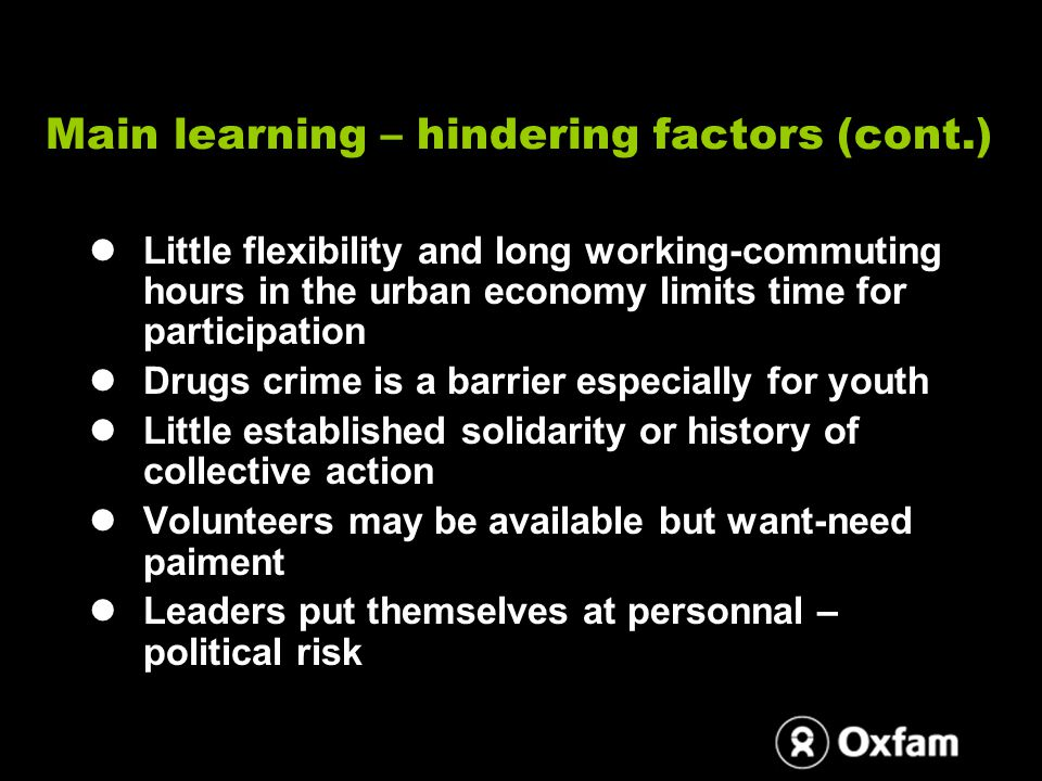 Main learning – hindering factors (cont.) Little flexibility and long working-commuting hours in the urban economy limits time for participation Drugs crime is a barrier especially for youth Little established solidarity or history of collective action Volunteers may be available but want-need paiment Leaders put themselves at personnal – political risk