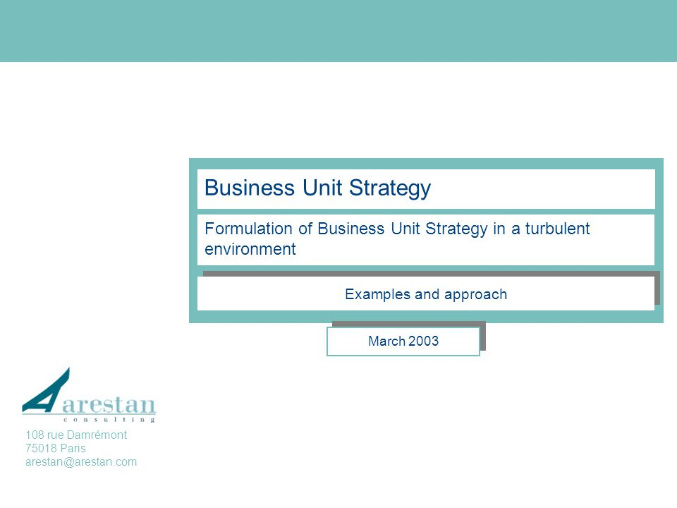 Business Unit Strategy Formulation of Business Unit Strategy in a turbulent environment March 2003 Examples and approach 108 rue Damrémont 75018 Paris arestan@arestan.com