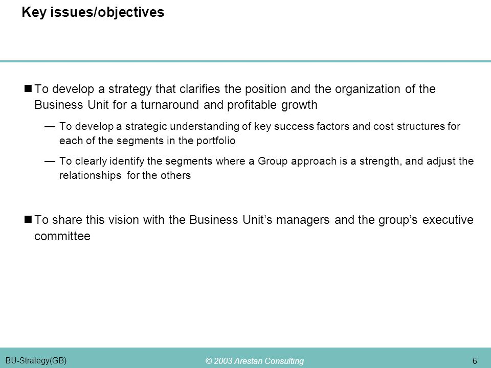 © 2003 Arestan Consulting 6 BU-Strategy(GB) Key issues/objectives To develop a strategy that clarifies the position and the organization of the Business Unit for a turnaround and profitable growth —To develop a strategic understanding of key success factors and cost structures for each of the segments in the portfolio —To clearly identify the segments where a Group approach is a strength, and adjust the relationships for the others To share this vision with the Business Unit's managers and the group's executive committee