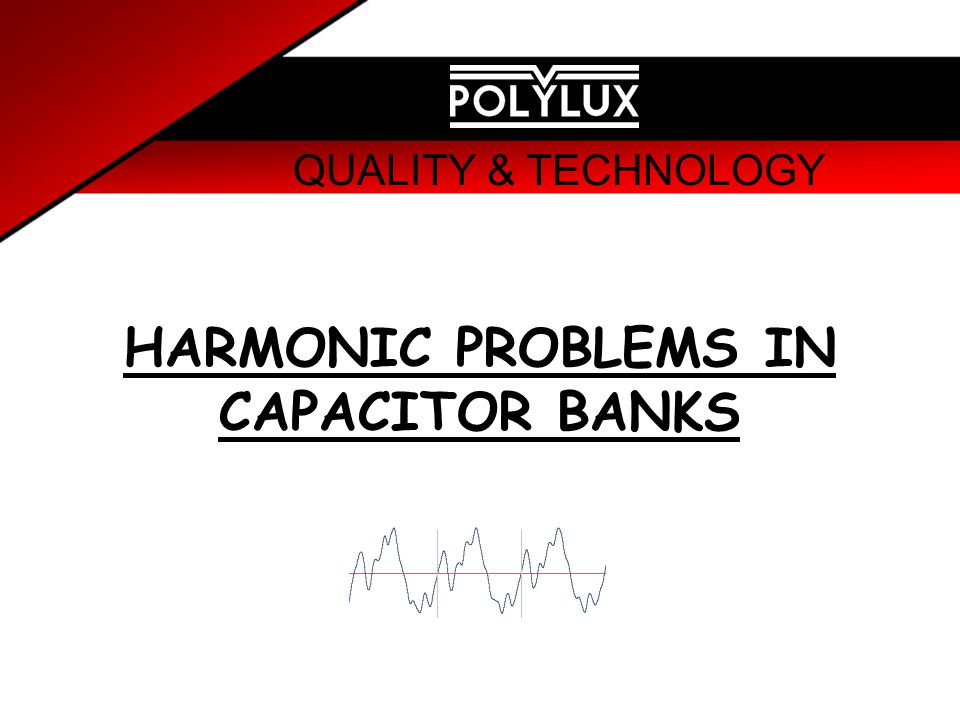 QUALITY & TECHNOLOGY HARMONIC PROBLEMS IN CAPACITOR BANKS