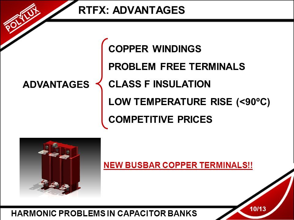 HARMONIC PROBLEMS IN CAPACITOR BANKS 10/13 RTFX: ADVANTAGES ADVANTAGES COPPER WINDINGS PROBLEM FREE TERMINALS CLASS F INSULATION LOW TEMPERATURE RISE