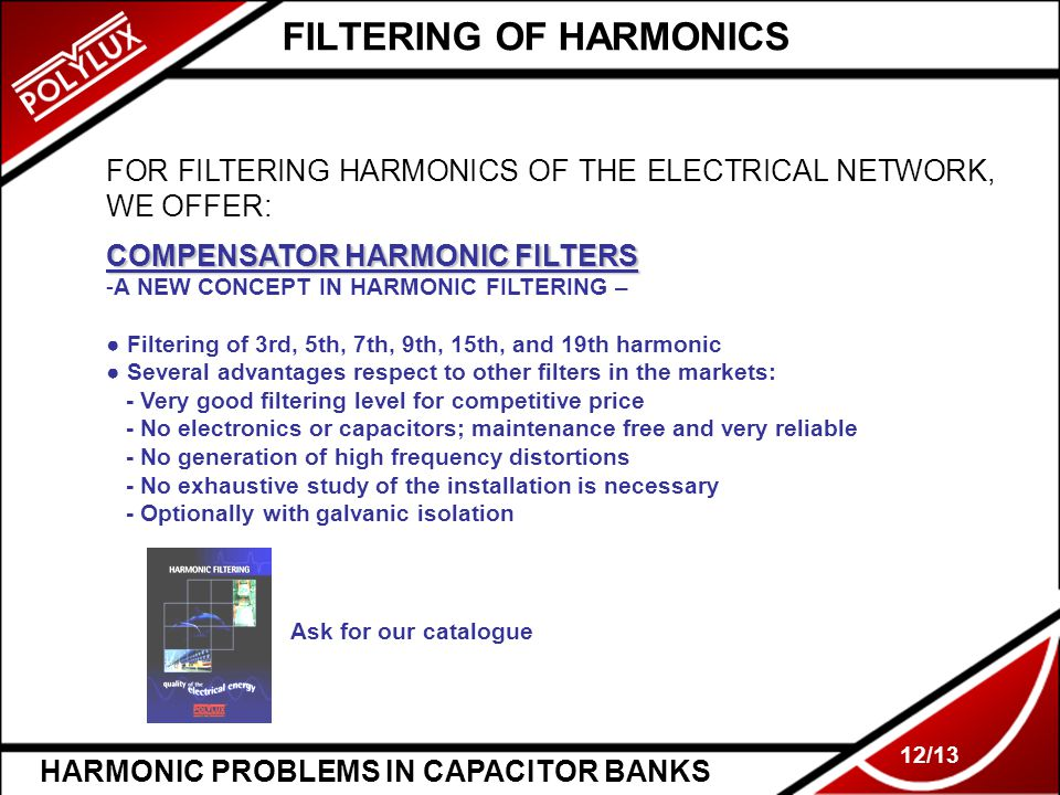 HARMONIC PROBLEMS IN CAPACITOR BANKS 12/13 FILTERING OF HARMONICS FOR FILTERING HARMONICS OF THE ELECTRICAL NETWORK, WE OFFER: COMPENSATOR HARMONIC FILTERS -A NEW CONCEPT IN HARMONIC FILTERING – ● Filtering of 3rd, 5th, 7th, 9th, 15th, and 19th harmonic ● Several advantages respect to other filters in the markets: - Very good filtering level for competitive price - No electronics or capacitors; maintenance free and very reliable - No generation of high frequency distortions - No exhaustive study of the installation is necessary - Optionally with galvanic isolation Ask for our catalogue