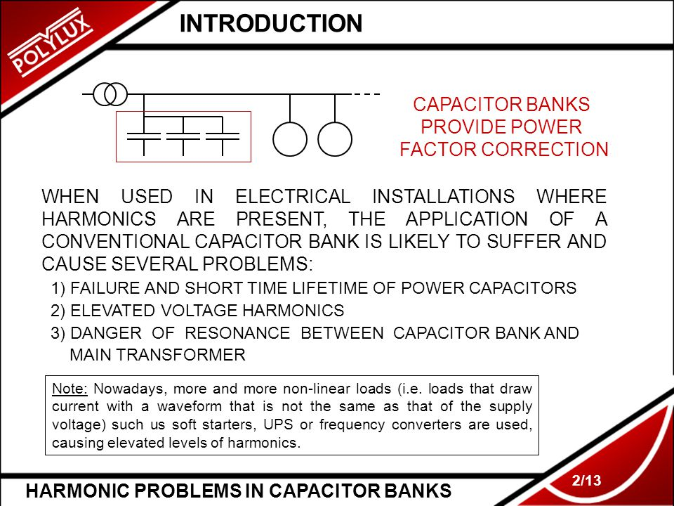 2/13 INTRODUCTION CAPACITOR BANKS PROVIDE POWER FACTOR CORRECTION WHEN USED IN ELECTRICAL INSTALLATIONS WHERE HARMONICS ARE PRESENT, THE APPLICATION O