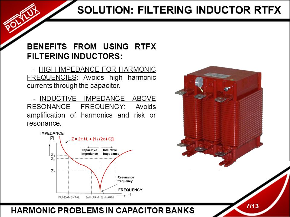 HARMONIC PROBLEMS IN CAPACITOR BANKS 7/13 SOLUTION: FILTERING INDUCTOR RTFX BENEFITS FROM USING RTFX FILTERING INDUCTORS: -_HIGH IMPEDANCE FOR HARMONIC FREQUENCIES: Avoids high harmonic currents through the capacitor.