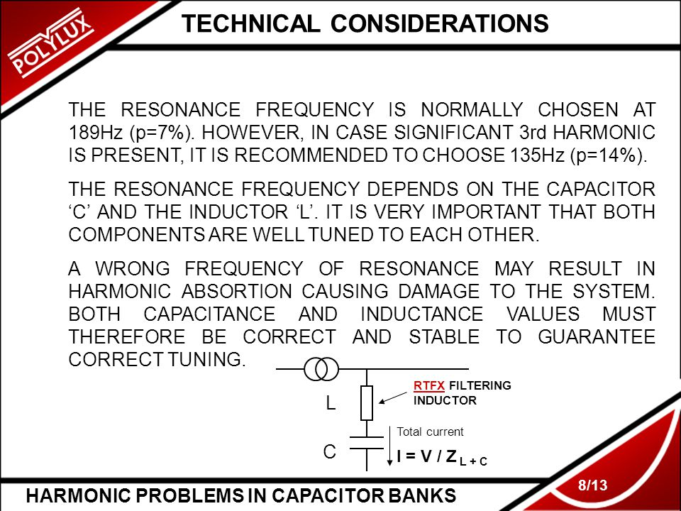 HARMONIC PROBLEMS IN CAPACITOR BANKS 8/13 TECHNICAL CONSIDERATIONS THE RESONANCE FREQUENCY IS NORMALLY CHOSEN AT 189Hz (p=7%). HOWEVER, IN CASE SIGNIF