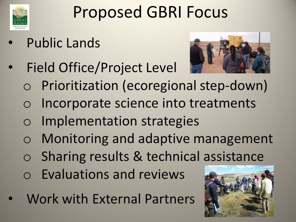 Proposed GBRI Focus Public Lands Field Office/Project Level o Prioritization (ecoregional step-down) o Incorporate science into treatments o Implementation strategies o Monitoring and adaptive management o Sharing results & technical assistance o Evaluations and reviews Work with External Partners