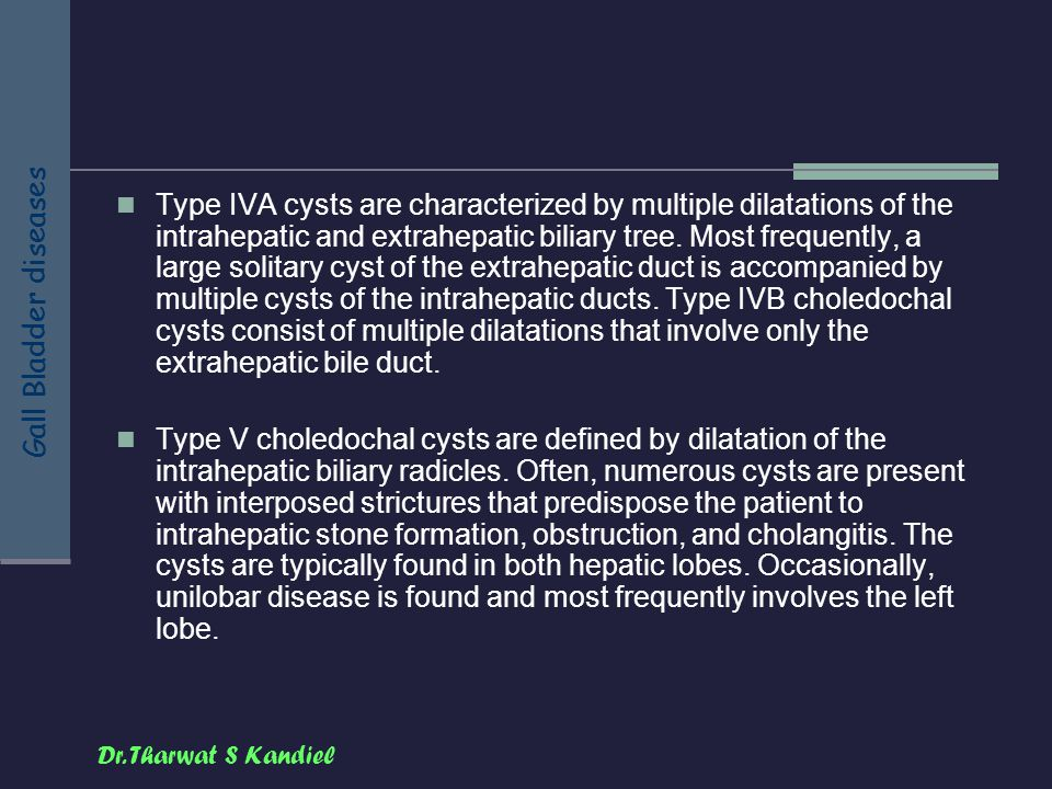 Dr. Tharwat S Kandiel Gall Bladder diseases Type IVA cysts are characterized by multiple dilatations of the intrahepatic and extrahepatic biliary tree
