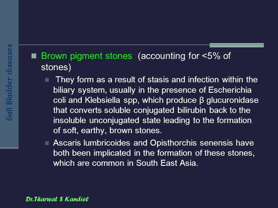 Dr. Tharwat S Kandiel Gall Bladder diseases Brown pigment stones (accounting for <5% of stones) They form as a result of stasis and infection within t