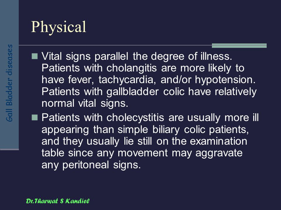 Dr. Tharwat S Kandiel Gall Bladder diseases Physical Vital signs parallel the degree of illness. Patients with cholangitis are more likely to have fev