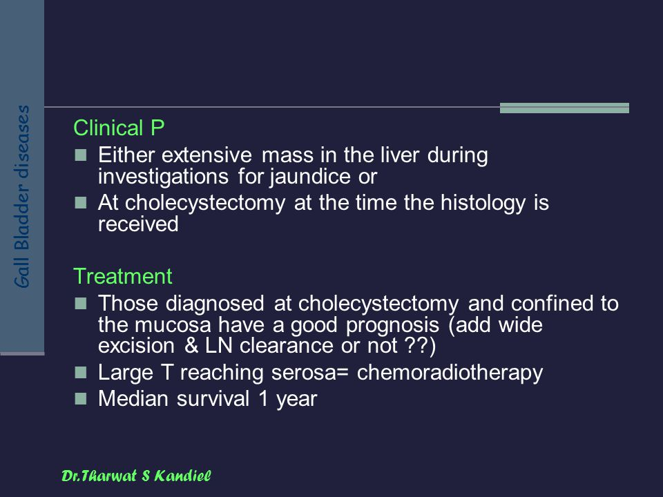 Dr. Tharwat S Kandiel Gall Bladder diseases Clinical P Either extensive mass in the liver during investigations for jaundice or At cholecystectomy at