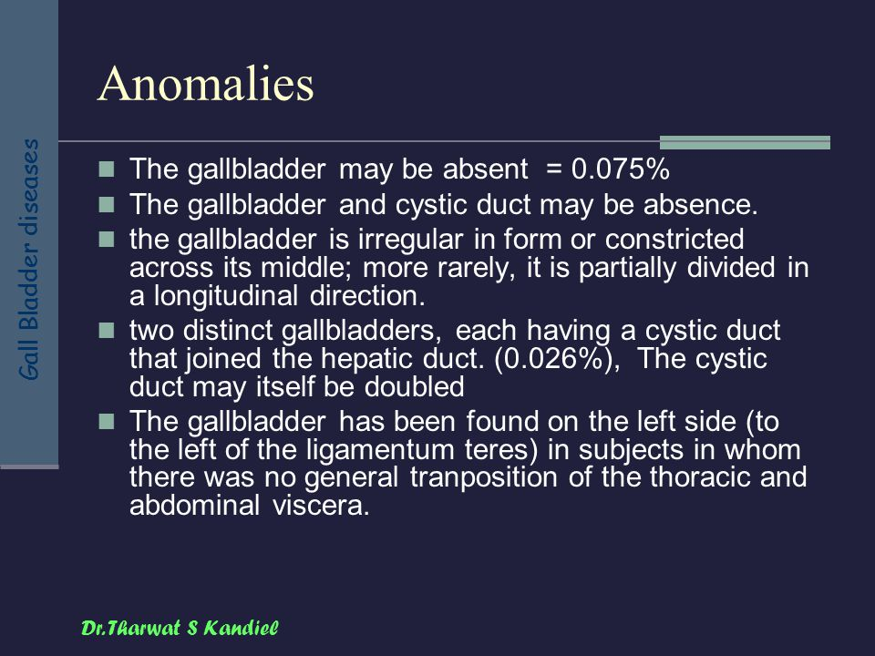 Dr. Tharwat S Kandiel Gall Bladder diseases Anomalies The gallbladder may be absent = 0.075% The gallbladder and cystic duct may be absence. the gallb