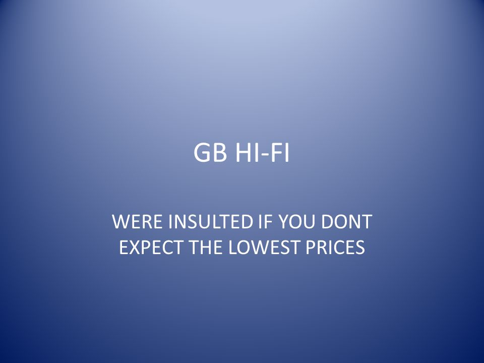 GB HI-FI WERE INSULTED IF YOU DONT EXPECT THE LOWEST PRICES