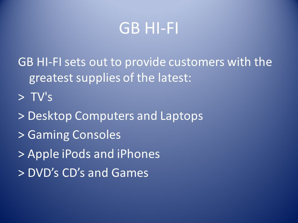 GB HI-FI GB HI-FI sets out to provide customers with the greatest supplies of the latest: > TV s > Desktop Computers and Laptops > Gaming Consoles > Apple iPods and iPhones > DVD's CD's and Games