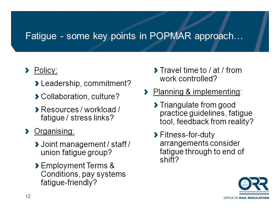 12 Fatigue - some key points in POPMAR approach… Policy: Leadership, commitment? Collaboration, culture? Resources / workload / fatigue / stress links