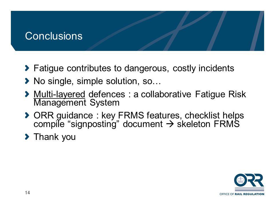 14 Conclusions Fatigue contributes to dangerous, costly incidents No single, simple solution, so… Multi-layered defences : a collaborative Fatigue Ris